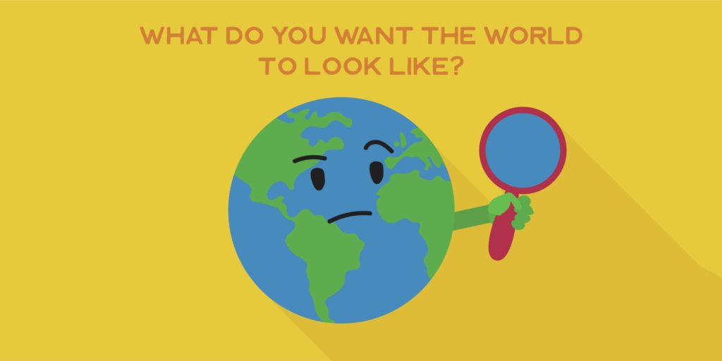 What do you want the world to look like?