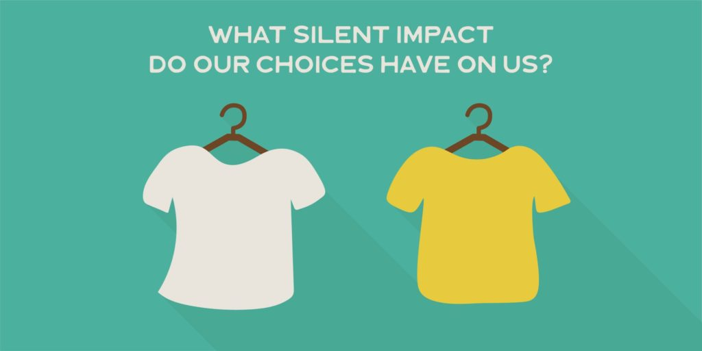 What silent impact do our choices have on us?